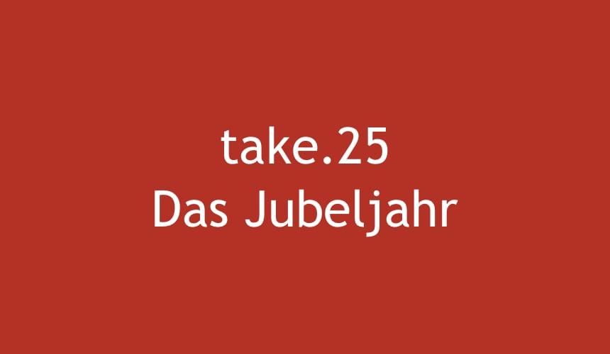 Take.25 Das Jubeljahr